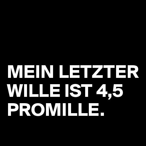 MEIN LETZTER WILLE IST 4,5 PROMILLE.