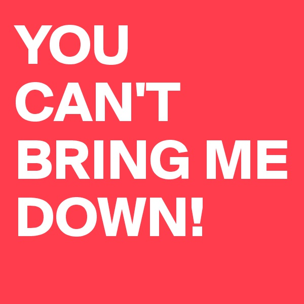 YOU CAN'T BRING ME DOWN!