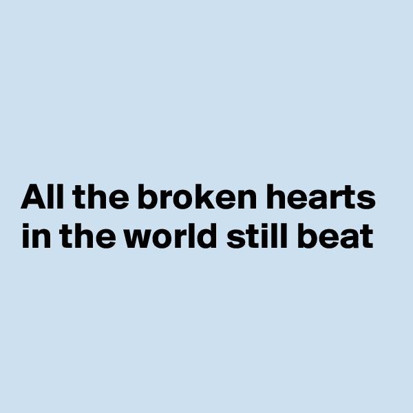 All the broken hearts in the world still beat