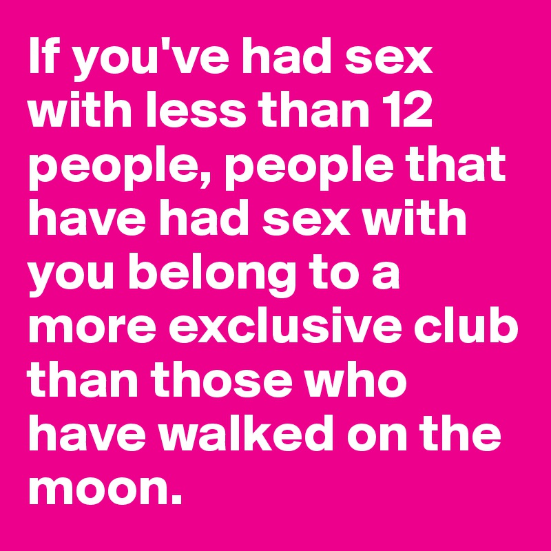 If you've had sex with less than 12 people, people that have had sex with you belong to a more exclusive club than those who have walked on the moon.