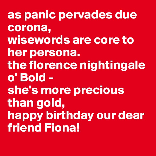 as panic pervades due corona,  wisewords are core to her persona. the florence nightingale o' Bold - she's more precious than gold, happy birthday our dear  friend Fiona!