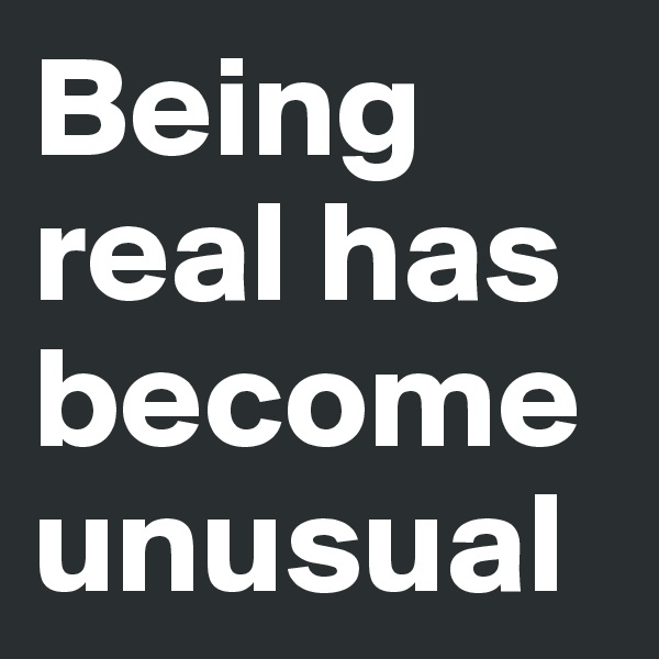 Being real has become unusual