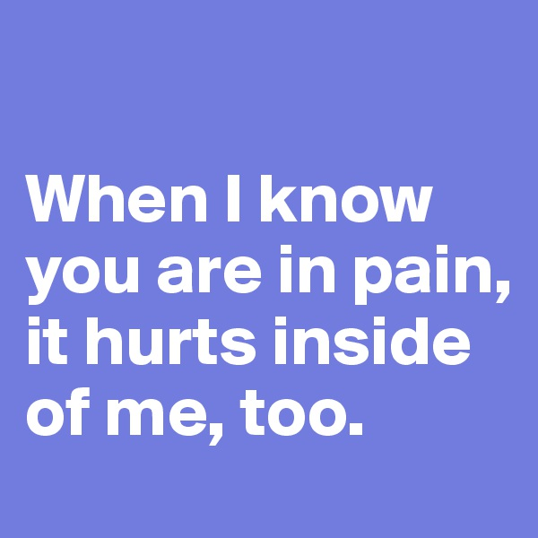When I know you are in pain, it hurts inside of me, too.