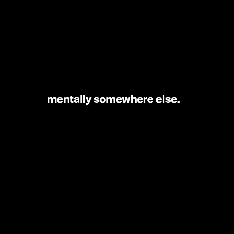 mentally somewhere else.