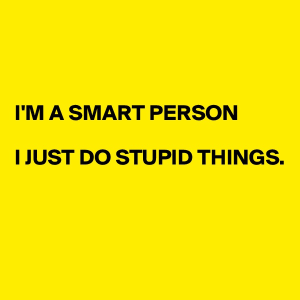 I'M A SMART PERSON  I JUST DO STUPID THINGS.