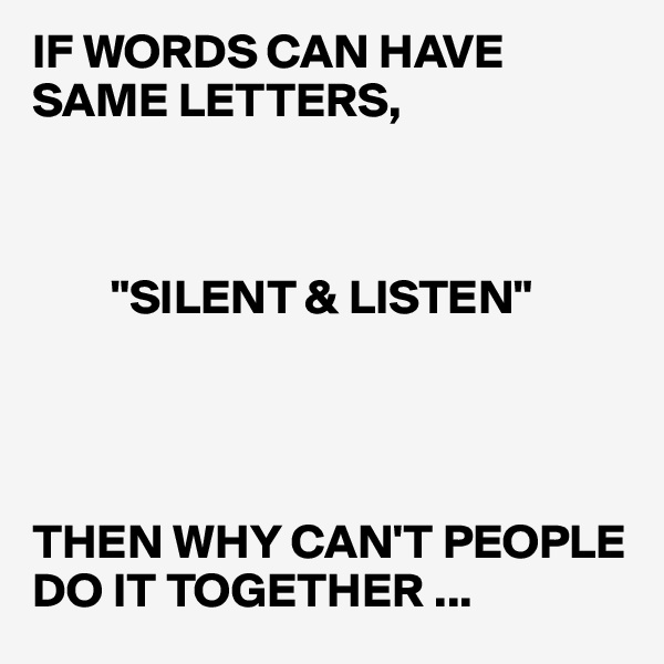 """IF WORDS CAN HAVE SAME LETTERS,            """"SILENT & LISTEN""""      THEN WHY CAN'T PEOPLE DO IT TOGETHER ..."""