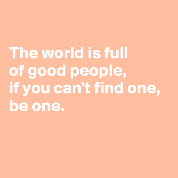The world is full  of good people, if you can't find one,  be one.
