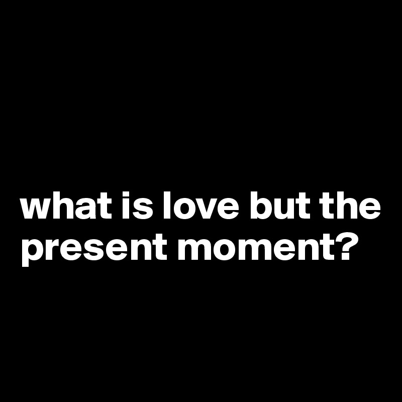 what is love but the present moment?