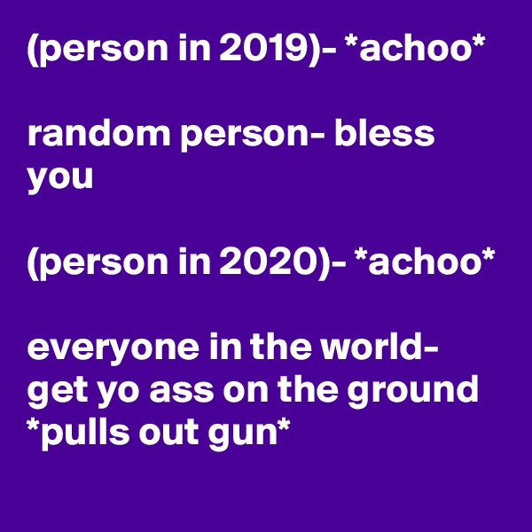 (person in 2019)- *achoo*  random person- bless you  (person in 2020)- *achoo*  everyone in the world- get yo ass on the ground *pulls out gun*