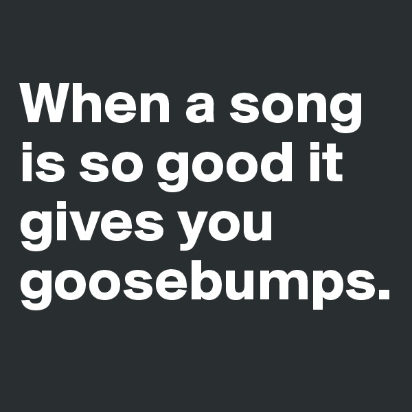 When a song is so good it gives you goosebumps.
