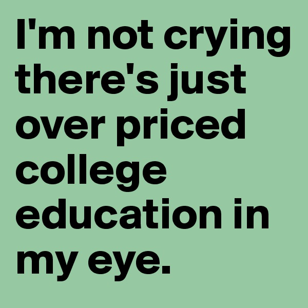 I'm not crying there's just over priced college education in my eye.