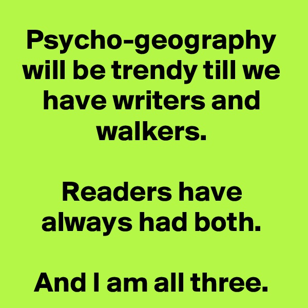 Psycho-geography will be trendy till we have writers and walkers.  Readers have always had both.  And I am all three.