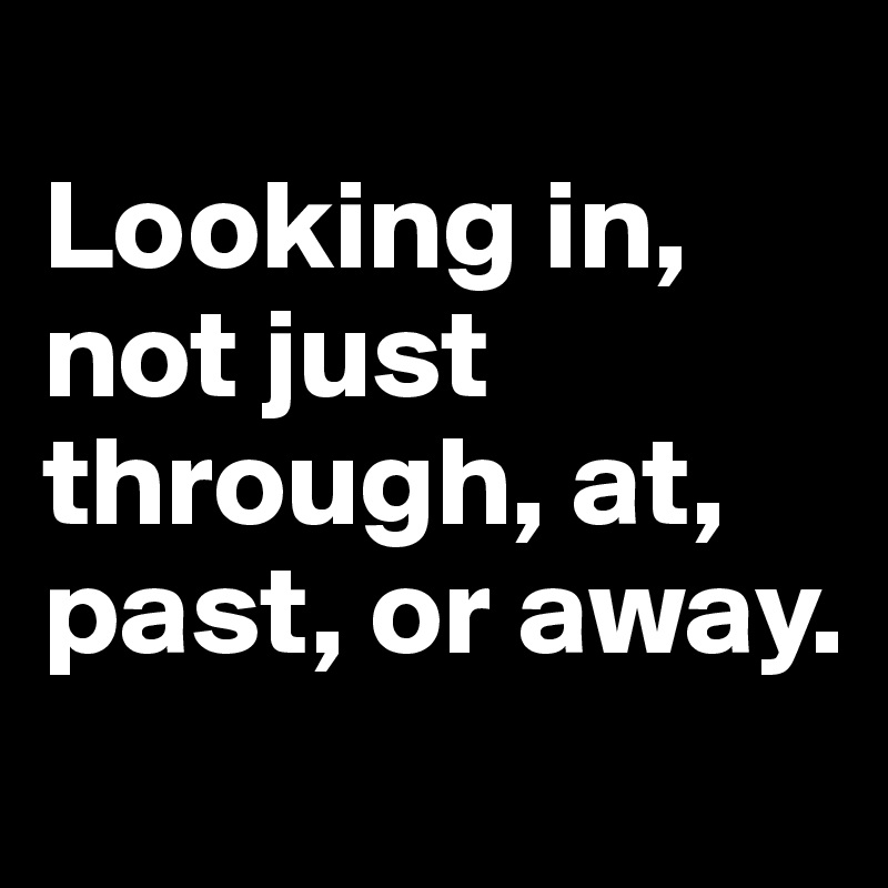 Looking in, not just through, at, past, or away.