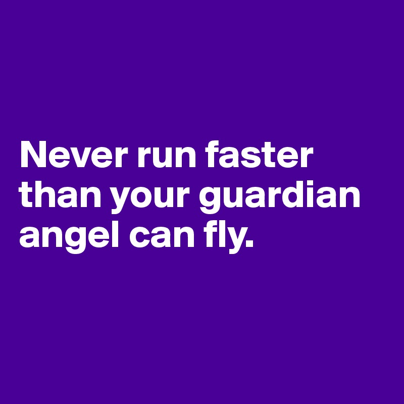 Never run faster than your guardian angel can fly.