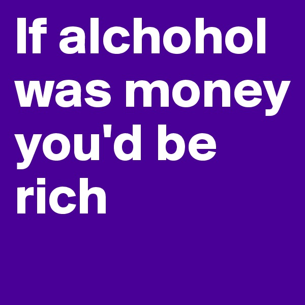 If alchohol was money you'd be rich