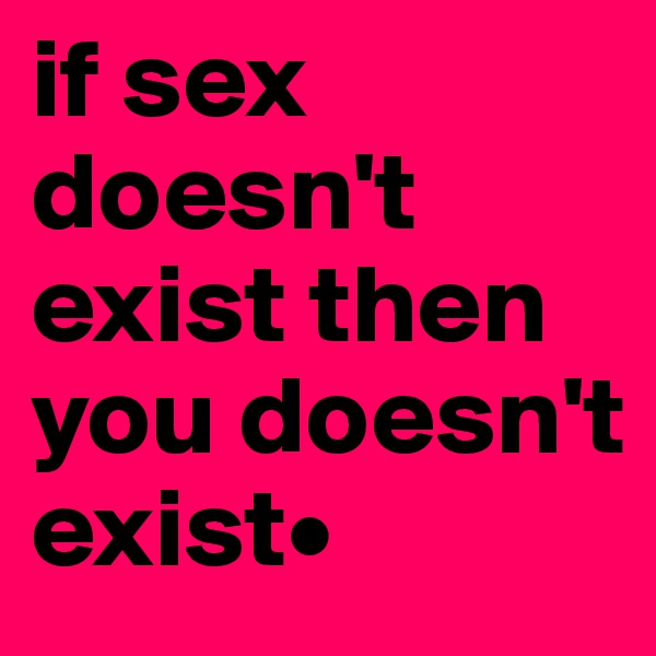if sex doesn't exist then you doesn't exist•