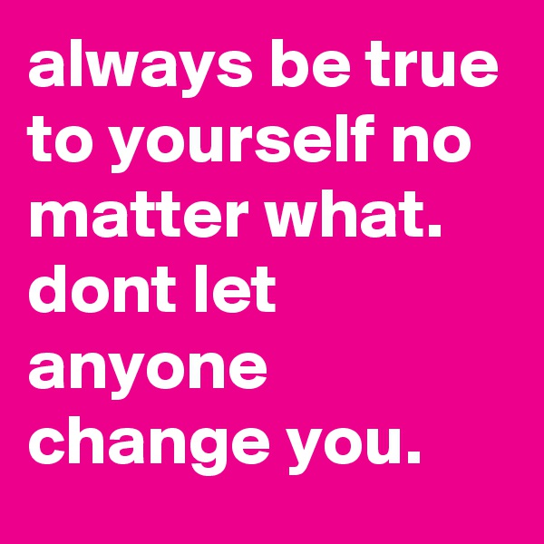 always be true to yourself no matter what. dont let anyone change you.
