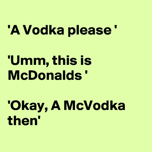 'A Vodka please '  'Umm, this is McDonalds '  'Okay, A McVodka then'