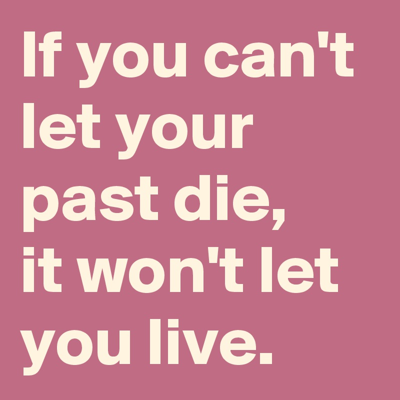 If you can't let your past die, it won't let you live.