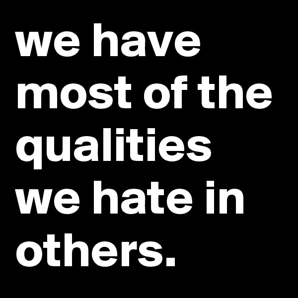 we have most of the qualities we hate in others.