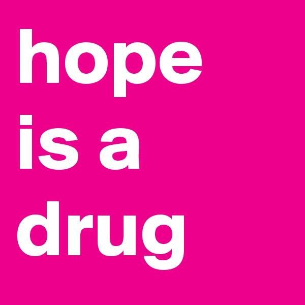hope is a drug