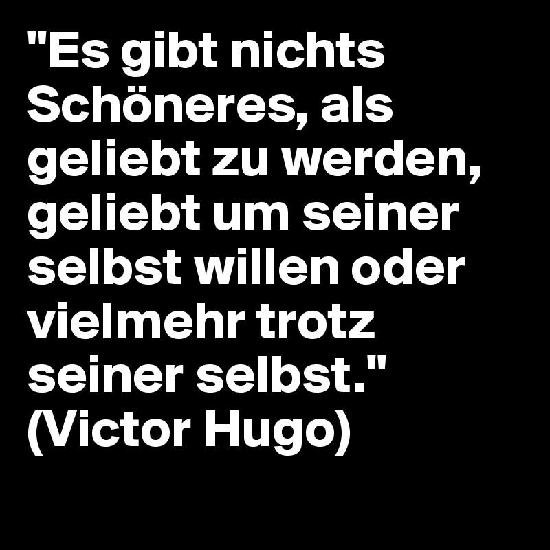 """""""Es gibt nichts Schöneres, als geliebt zu werden, geliebt um seiner selbst willen oder vielmehr trotz seiner selbst."""" (Victor Hugo)"""