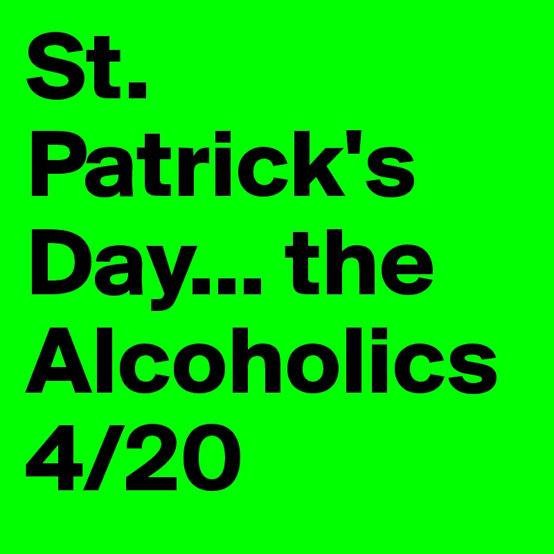 St. Patrick's Day... the Alcoholics 4/20
