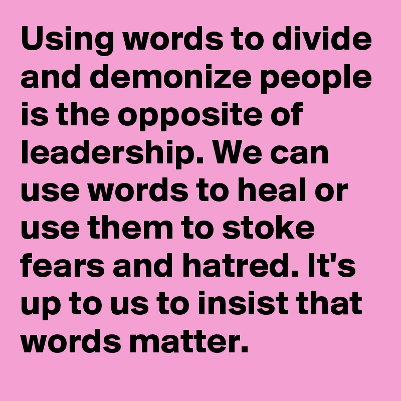 Using words to divide and demonize people is the opposite of leadership. We can use words to heal or use them to stoke fears and hatred. It's up to us to insist that words matter.