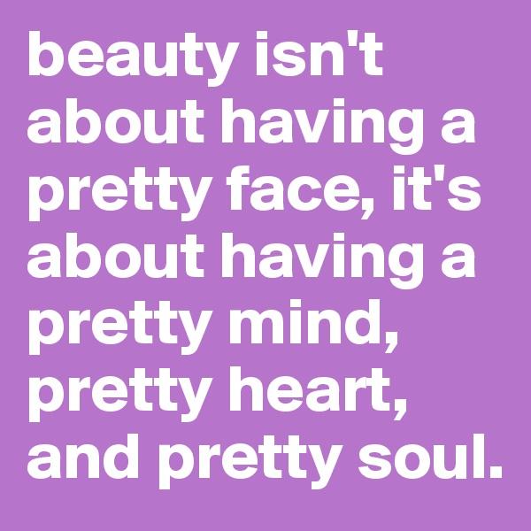 beauty isn't about having a pretty face, it's about having a pretty mind, pretty heart, and pretty soul.