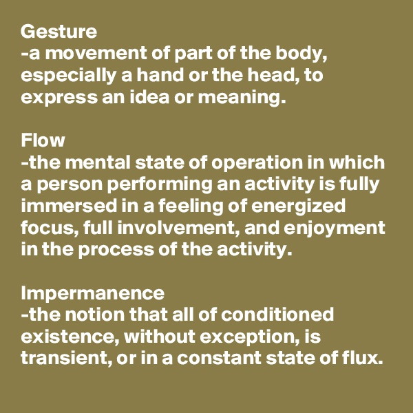 Gesture -a movement of part of the body, especially a hand or the head, to express an idea or meaning.  Flow -the mental state of operation in which a person performing an activity is fully immersed in a feeling of energized focus, full involvement, and enjoyment in the process of the activity.  Impermanence -the notion that all of conditioned existence, without exception, is transient, or in a constant state of flux.