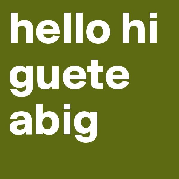 hello hi guete abig