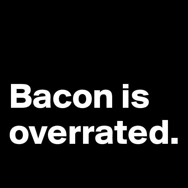 Bacon is overrated.