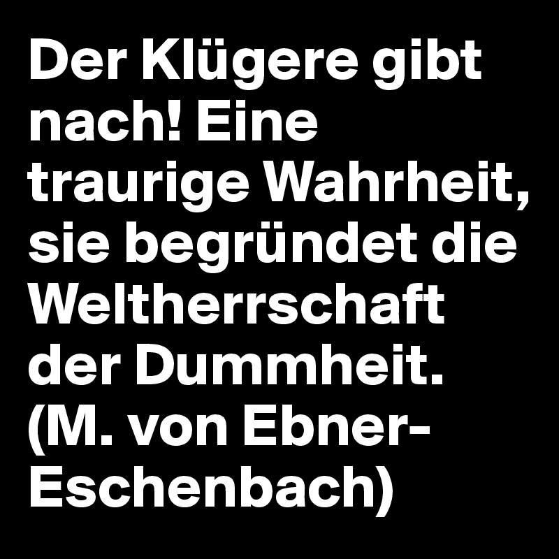 Der Klügere gibt nach! Eine traurige Wahrheit, sie begründet die Weltherrschaft der Dummheit.  (M. von Ebner-Eschenbach)