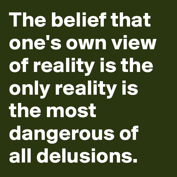 The belief that one's own view of reality is the only reality is the most dangerous of all delusions.