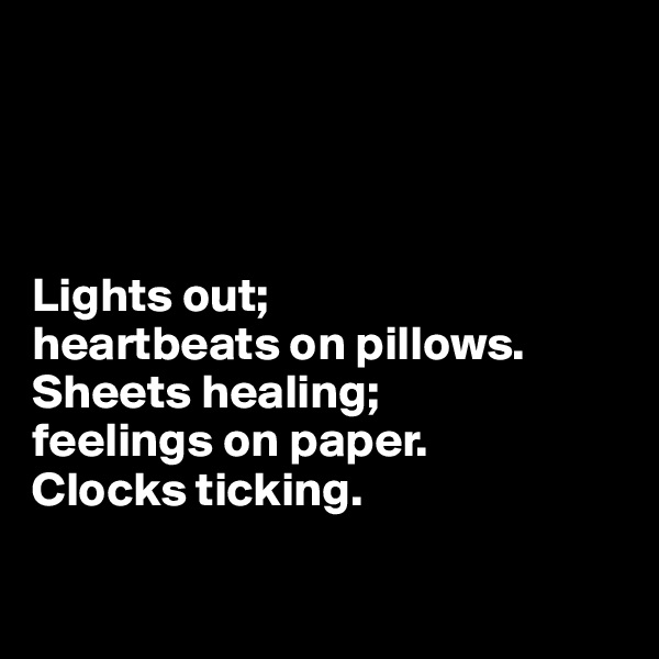 Lights out; heartbeats on pillows. Sheets healing; feelings on paper.  Clocks ticking.