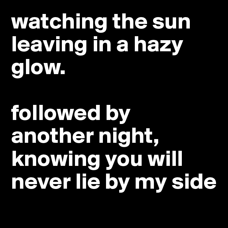 watching the sun leaving in a hazy glow.  followed by another night, knowing you will never lie by my side