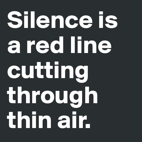 Silence is a red line cutting through thin air.