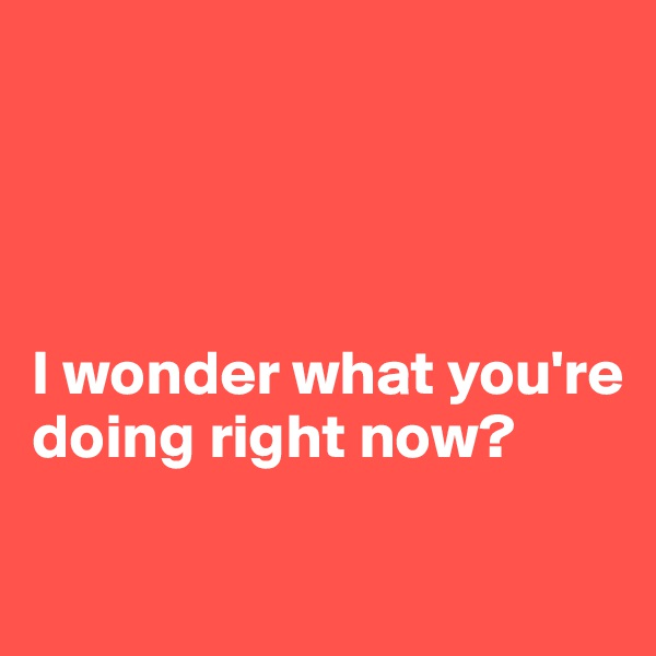I wonder what you're doing right now?