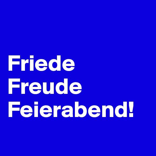 Friede Freude Feierabend!