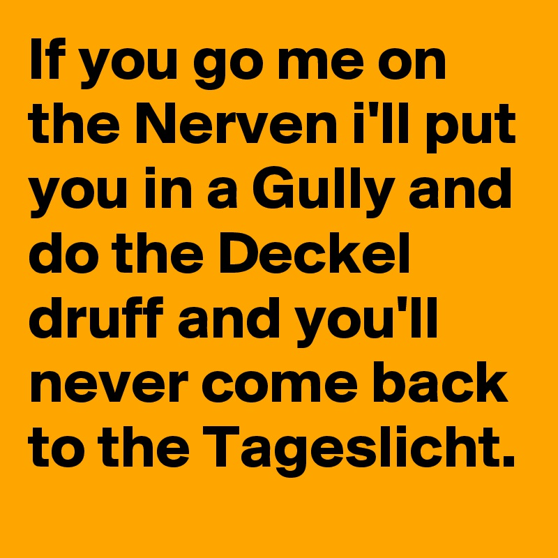If you go me on the Nerven i\'ll put you in a Gully and do the Deckel ...