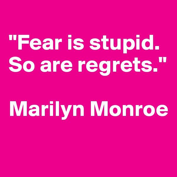 """Fear is stupid. So are regrets.""  Marilyn Monroe"