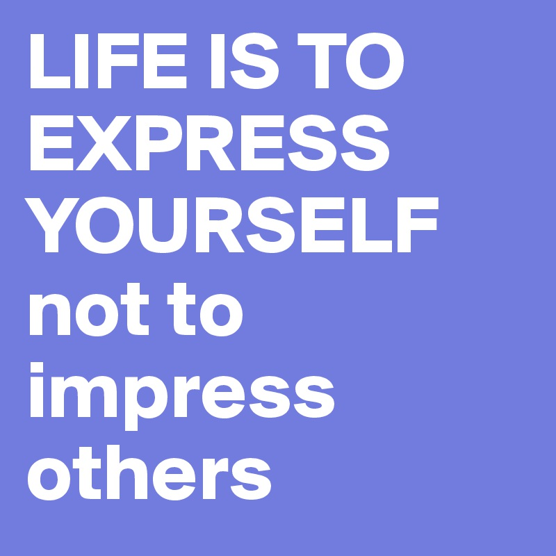 LIFE IS TO EXPRESS YOURSELF not to impress others