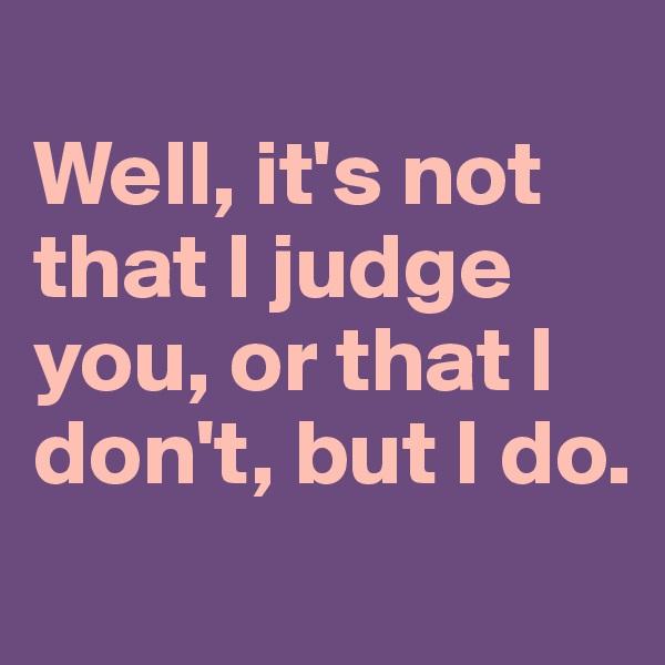 Well, it's not that I judge you, or that I don't, but I do.