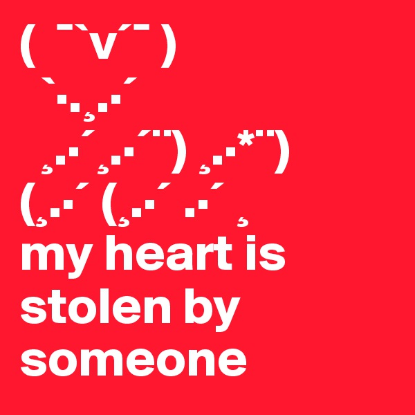 ( ¯`v´¯ ) `·.¸.·´ ¸.·´¸.·´¨)¸.·*¨) (¸.·´(¸.·´.·´¸ my heart is stolen by someone