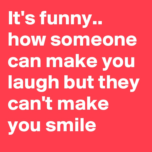 It's funny.. how someone can make you laugh but they can't make you smile