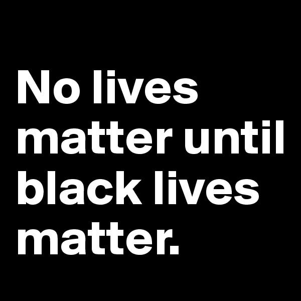 No lives matter until black lives matter.