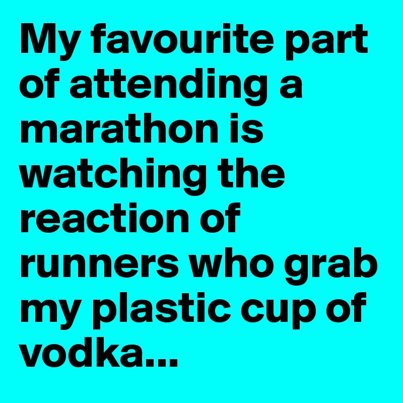 My favourite part of attending a marathon is watching the reaction of runners who grab my plastic cup of vodka...