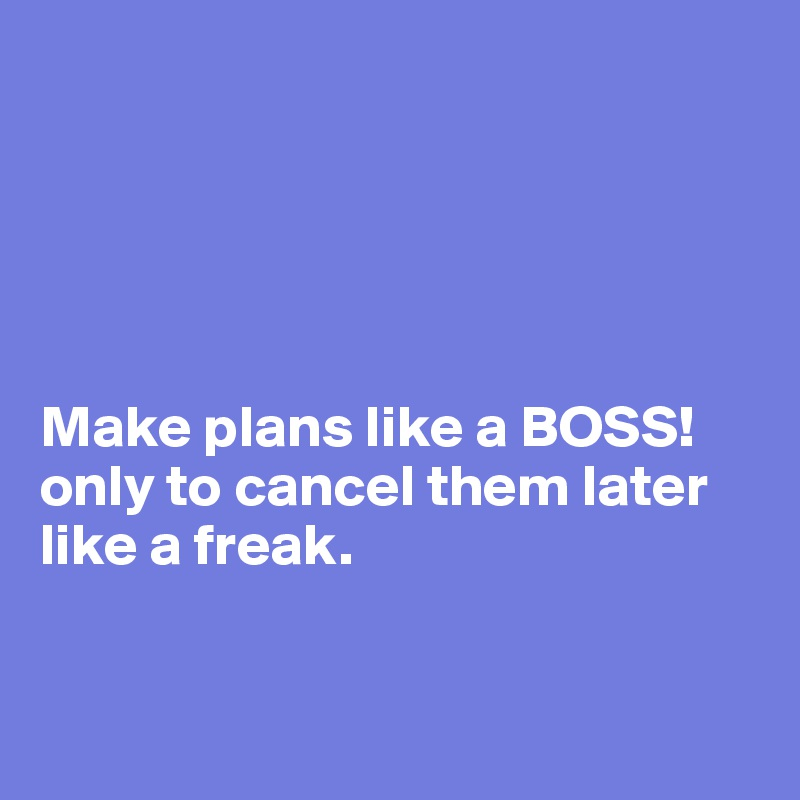 Make plans like a BOSS! only to cancel them later like a freak.