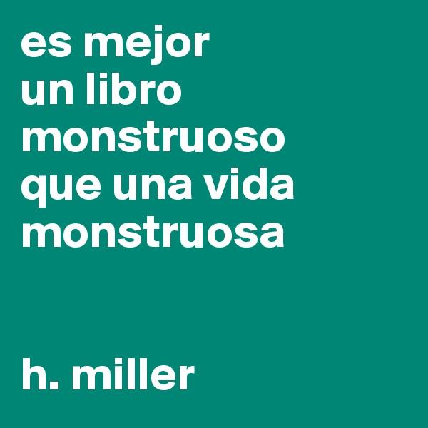 es mejor un libro monstruoso  que una vida monstruosa   h. miller