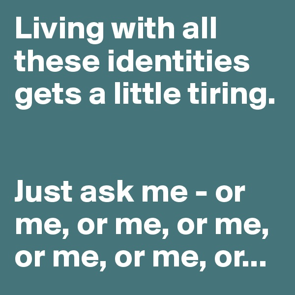 Living with all these identities gets a little tiring.    Just ask me - or me, or me, or me, or me, or me, or...